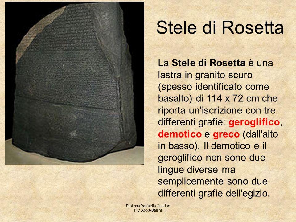 Prof.ssa Raffaella Guarino ITC Abba-Ballini Stele di Rosetta La Stele di Rosetta è una lastra in granito scuro (spesso identificato come basalto) di 1