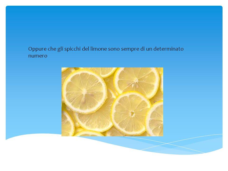 Oppure che gli spicchi del limone sono sempre di un determinato numero