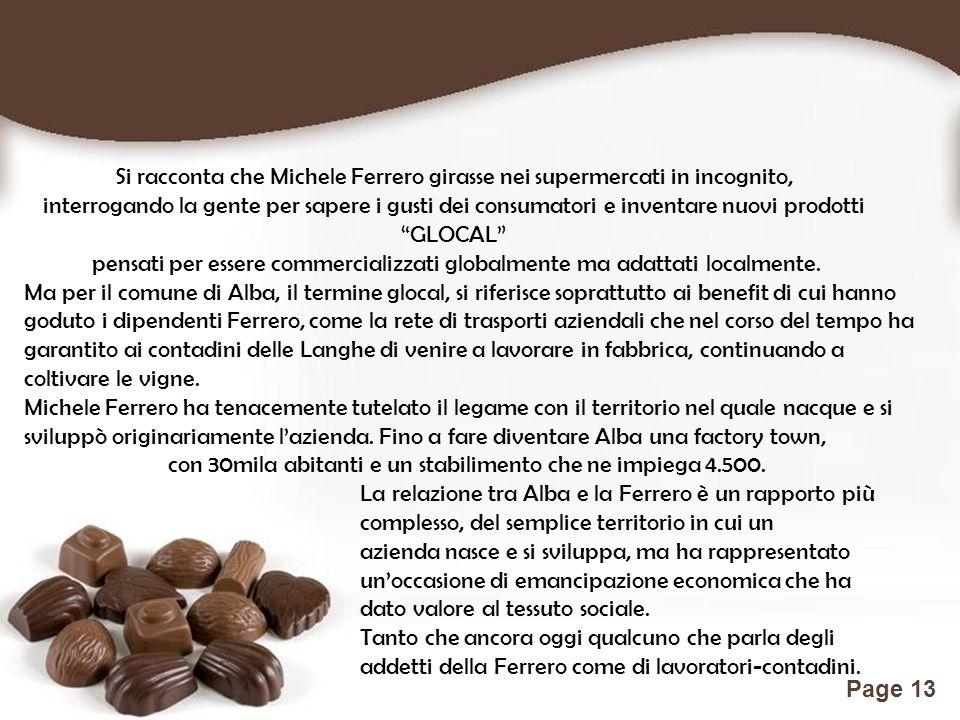 Free Powerpoint Templates Page 13 Si racconta che Michele Ferrero girasse nei supermercati in incognito, interrogando la gente per sapere i gusti dei consumatori e inventare nuovi prodotti GLOCAL pensati per essere commercializzati globalmente ma adattati localmente.