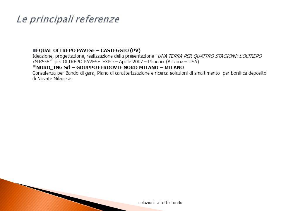 soluzioni a tutto tondo EQUAL OLTREPO PAVESE – CASTEGGIO (PV) Ideazione, progettazione, realizzazione della presentazione UNA TERRA PER QUATTRO STAGIONI: L'OLTREPO PAVESE per OLTREPO PAVESE EXPO – Aprile 2007 – Phoenix (Arizona – USA)  NORD_ING Srl – GRUPPO FERROVIE NORD MILANO – MILANO Consulenza per Bando di gara, Piano di caratterizzazione e ricerca soluzioni di smaltimento per bonifica deposito di Novate Milanese.