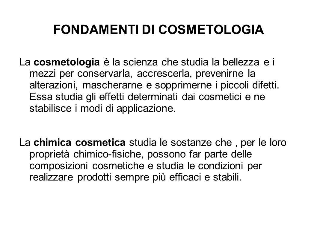 FONDAMENTI DI COSMETOLOGIA La cosmetologia è la scienza che studia la bellezza e i mezzi per conservarla, accrescerla, prevenirne la alterazioni, mascherarne e sopprimerne i piccoli difetti.