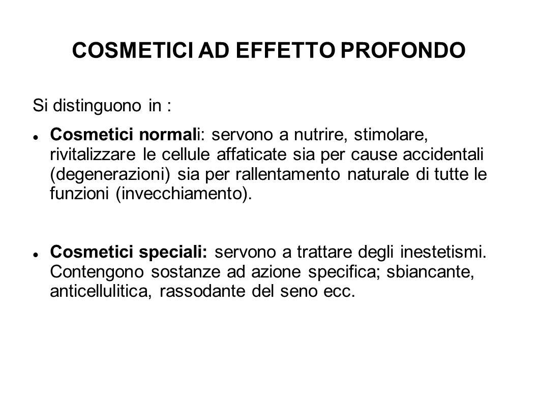 COSMETICI AD EFFETTO PROFONDO Si distinguono in : Cosmetici normali: servono a nutrire, stimolare, rivitalizzare le cellule affaticate sia per cause accidentali (degenerazioni) sia per rallentamento naturale di tutte le funzioni (invecchiamento).