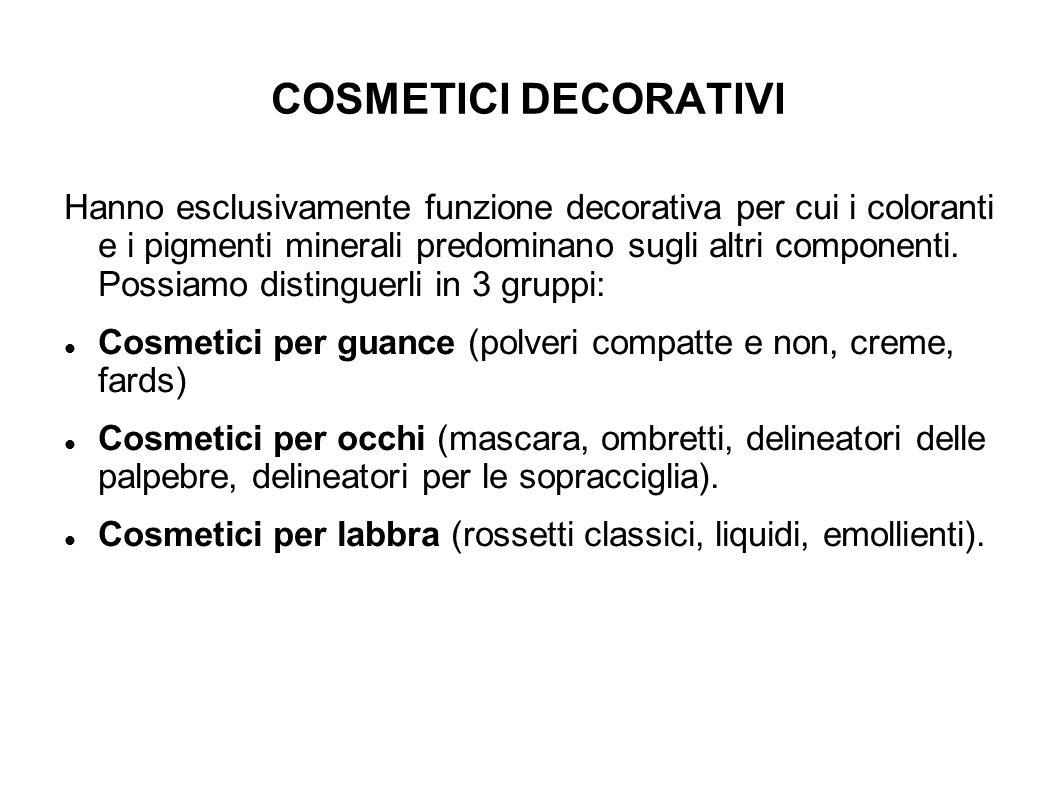 COSMETICI DECORATIVI Hanno esclusivamente funzione decorativa per cui i coloranti e i pigmenti minerali predominano sugli altri componenti. Possiamo d