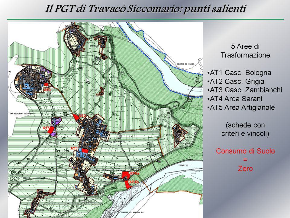 Il PGT di Travacò Siccomario: punti salienti Perimetrazioni Zone IC Possibilità di aumentare aree IC + 5 % Operata diminuzione di aree IC - 8 % Oggi 190 ettari IC Da Domani 175 ettari IC = Restituzione di 15 ettari di Suolo Al Parco del Ticino