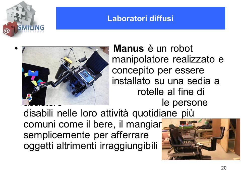 20 Manus è un robot manipolatore realizzato e concepito per essere installato su una sedia a rotelle al fine di assistere le persone disabili nelle loro attività quotidiane più comuni come il bere, il mangiare, o più semplicemente per afferrare oggetti altrimenti irraggiungibili Laboratori diffusi