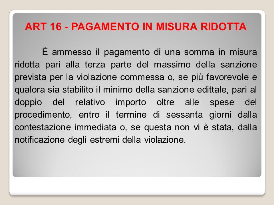ART 16 - PAGAMENTO IN MISURA RIDOTTA È ammesso il pagamento di una somma in misura ridotta pari alla terza parte del massimo della sanzione prevista p