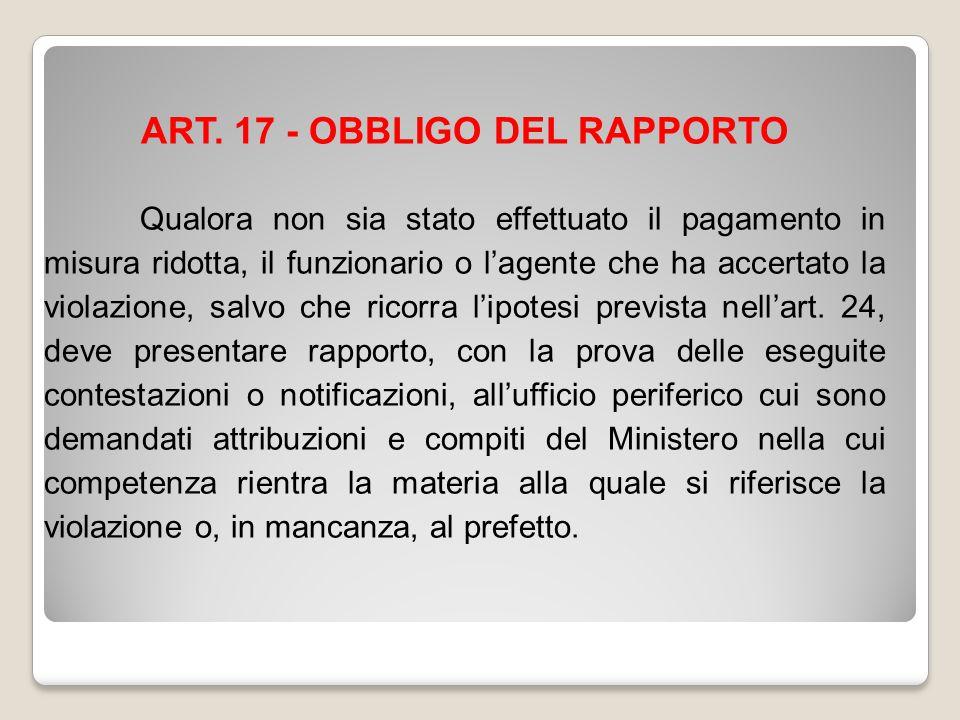 ART. 17 - OBBLIGO DEL RAPPORTO Qualora non sia stato effettuato il pagamento in misura ridotta, il funzionario o l'agente che ha accertato la violazio