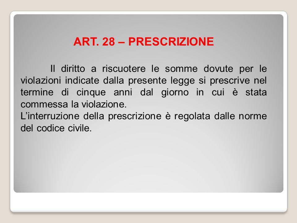 ART. 28 – PRESCRIZIONE Il diritto a riscuotere le somme dovute per le violazioni indicate dalla presente legge si prescrive nel termine di cinque anni