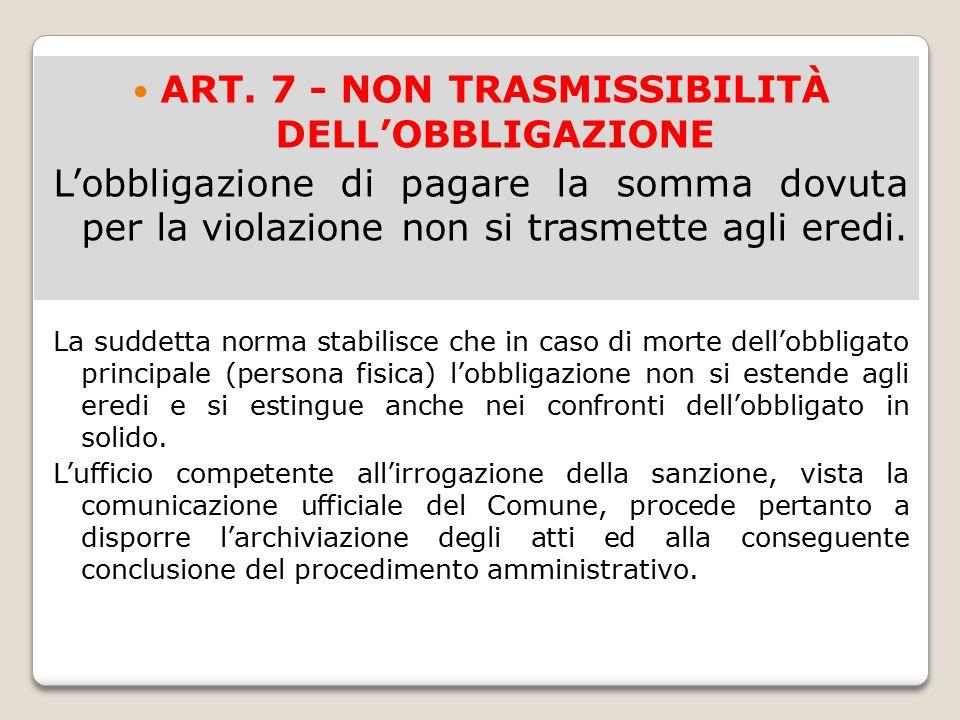ART. 7 - NON TRASMISSIBILITÀ DELL'OBBLIGAZIONE L'obbligazione di pagare la somma dovuta per la violazione non si trasmette agli eredi. La suddetta nor