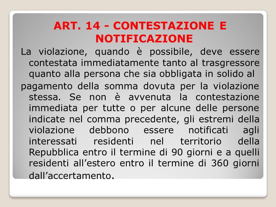 ART. 14 - CONTESTAZIONE E NOTIFICAZIONE La violazione, quando è possibile, deve essere contestata immediatamente tanto al trasgressore quanto alla per