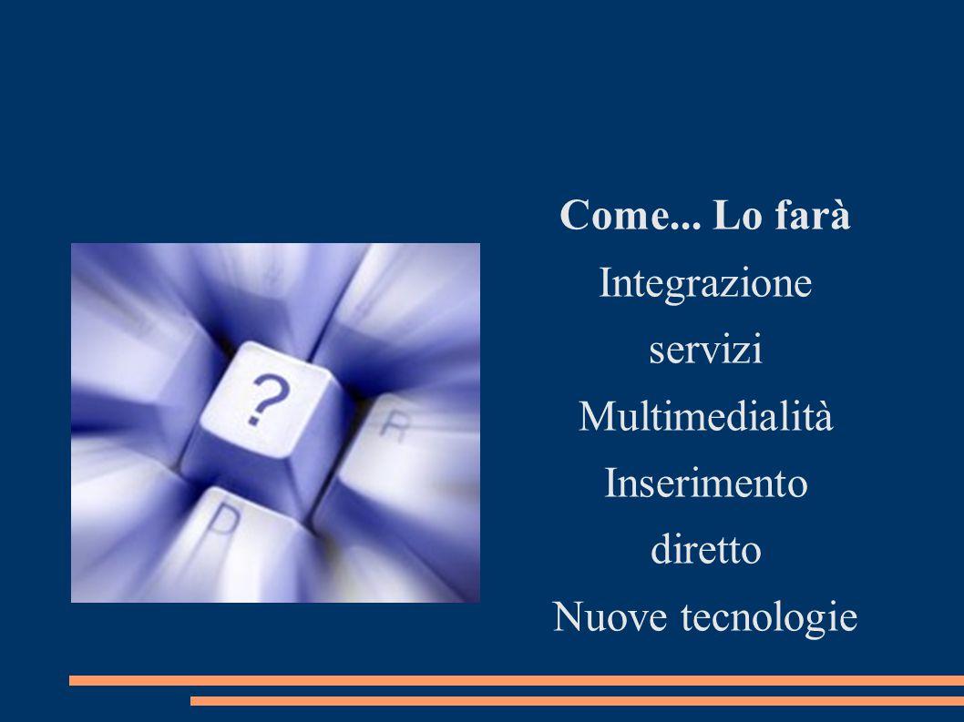 Come... Lo farà Integrazione servizi Multimedialità Inserimento diretto Nuove tecnologie