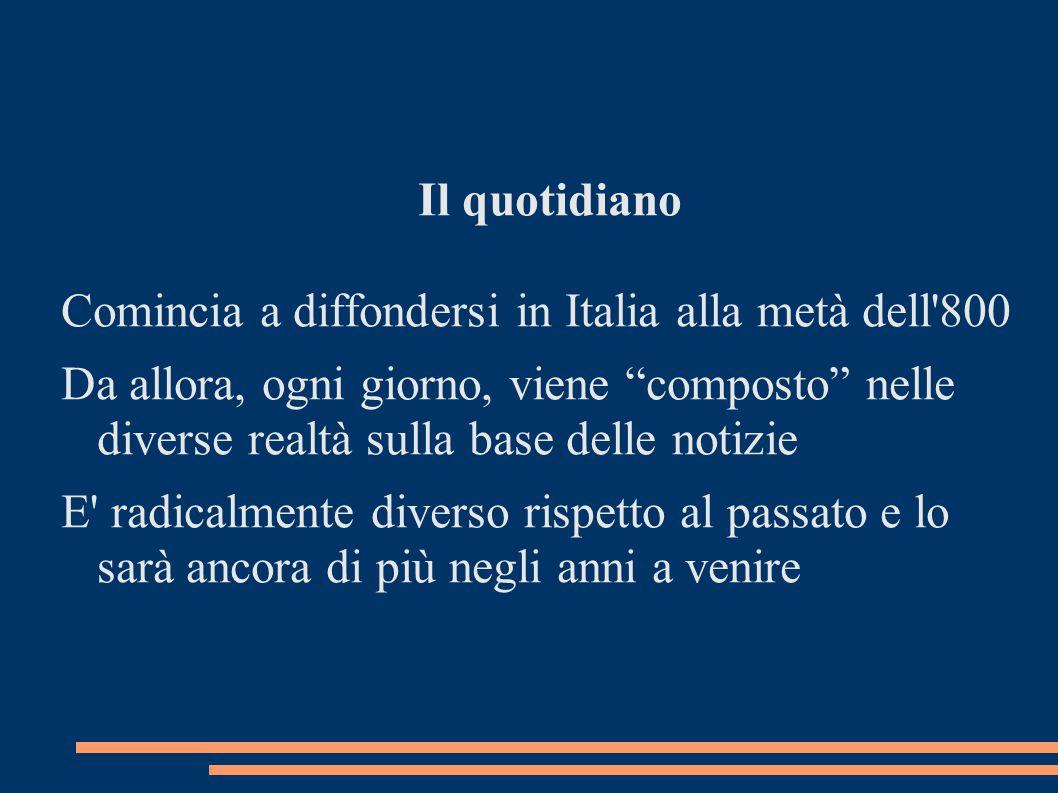 Il quotidiano Comincia a diffondersi in Italia alla metà dell 800 Da allora, ogni giorno, viene composto nelle diverse realtà sulla base delle notizie E radicalmente diverso rispetto al passato e lo sarà ancora di più negli anni a venire