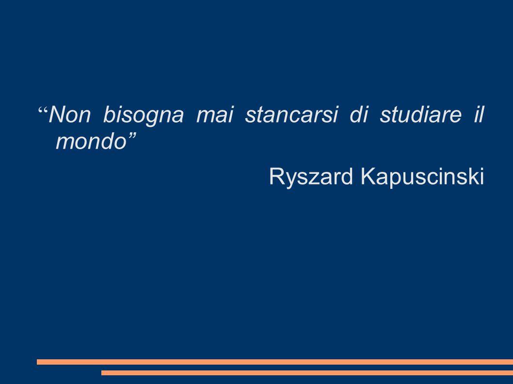 """"""" Non bisogna mai stancarsi di studiare il mondo"""" Ryszard Kapuscinski"""