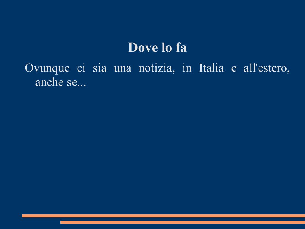 Dove lo fa Ovunque ci sia una notizia, in Italia e all estero, anche se...