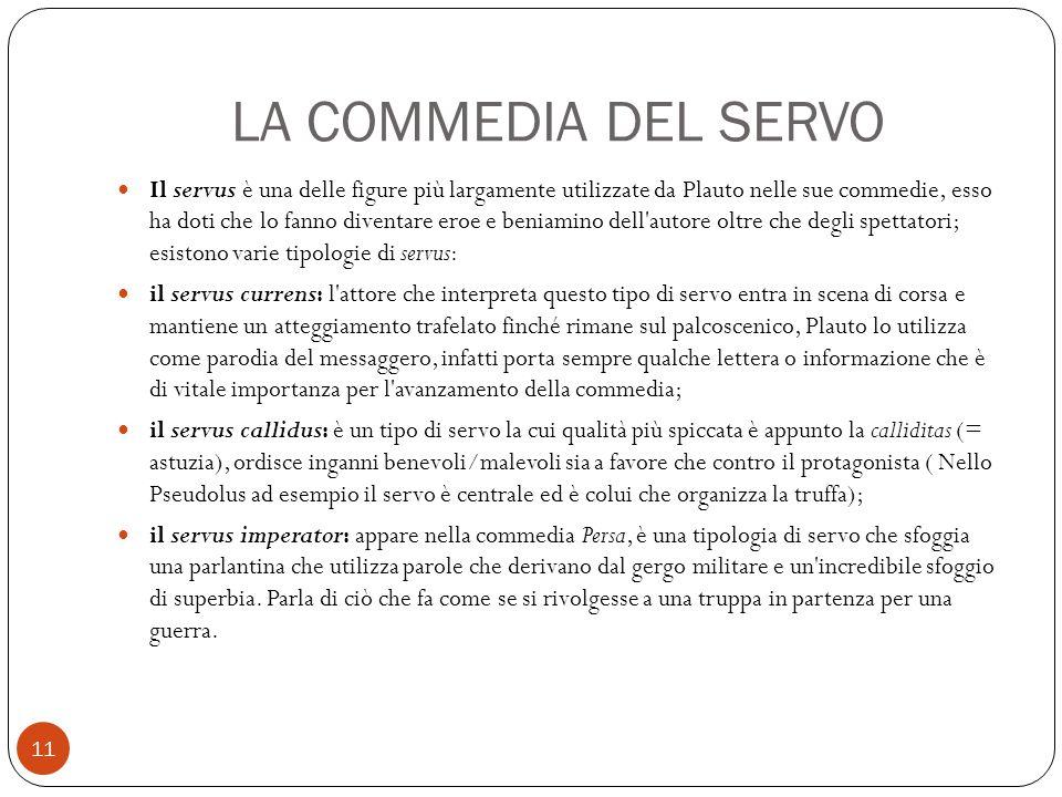 LA COMMEDIA DEL SERVO Il servus è una delle figure più largamente utilizzate da Plauto nelle sue commedie, esso ha doti che lo fanno diventare eroe e