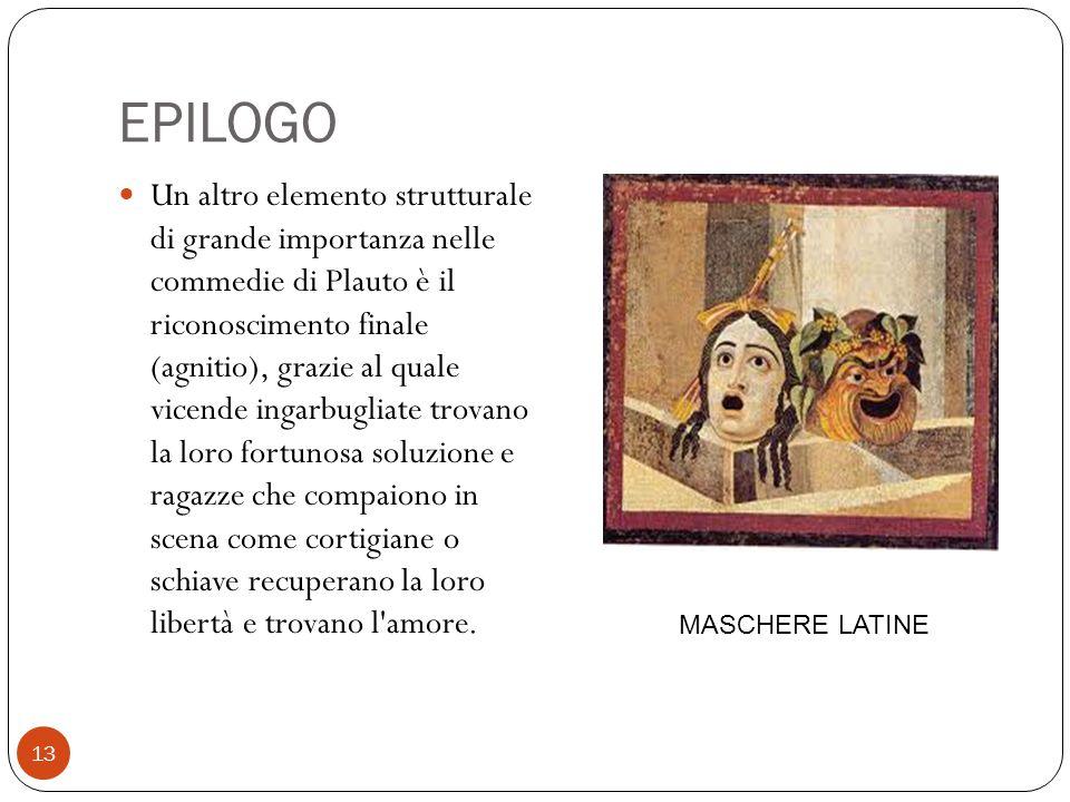 EPILOGO Un altro elemento strutturale di grande importanza nelle commedie di Plauto è il riconoscimento finale (agnitio), grazie al quale vicende inga