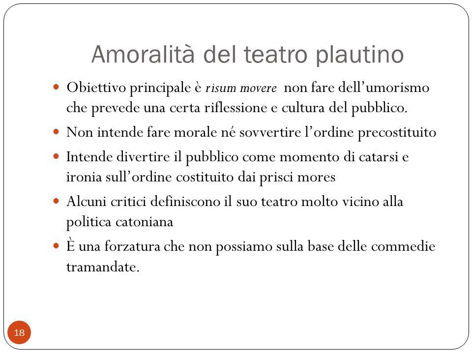 Amoralità del teatro plautino Obiettivo principale è risum movere non fare dell'umorismo che prevede una certa riflessione e cultura del pubblico. Non