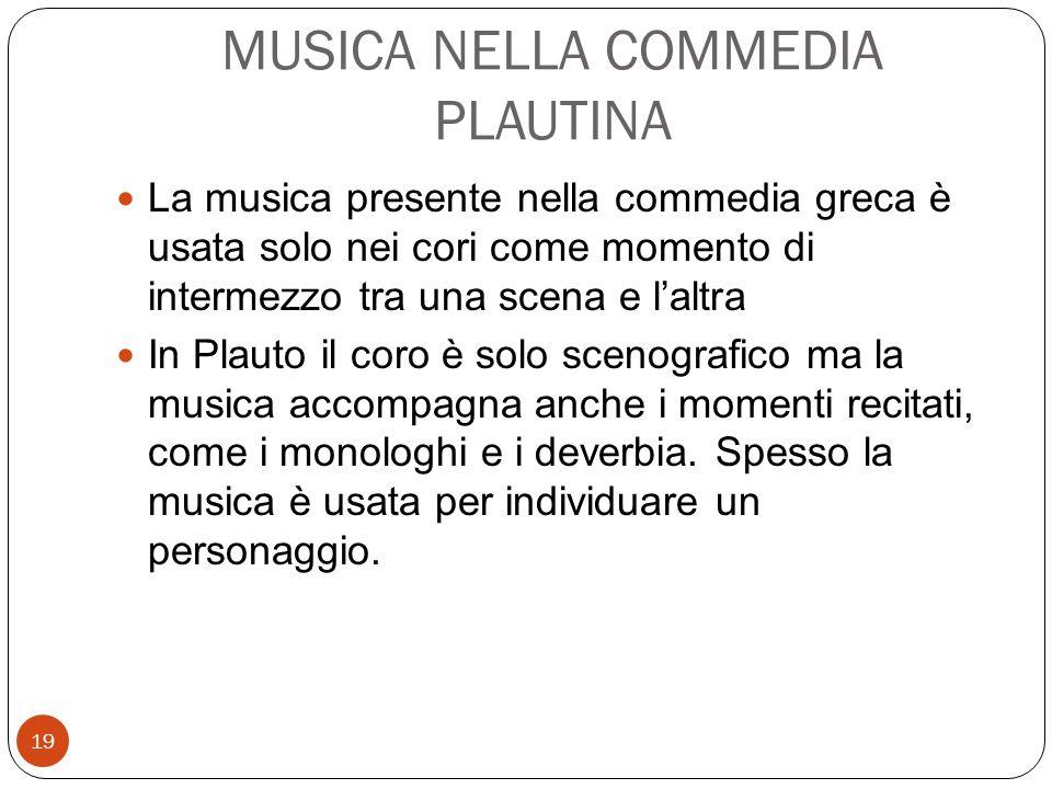 MUSICA NELLA COMMEDIA PLAUTINA La musica presente nella commedia greca è usata solo nei cori come momento di intermezzo tra una scena e l'altra In Pla
