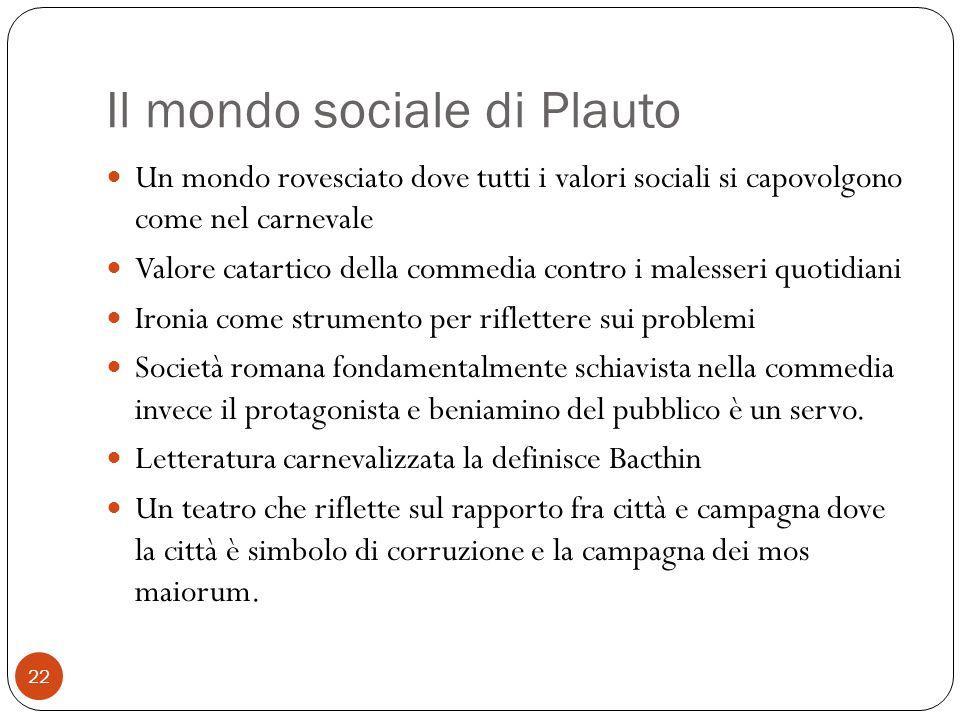 Il mondo sociale di Plauto Un mondo rovesciato dove tutti i valori sociali si capovolgono come nel carnevale Valore catartico della commedia contro i