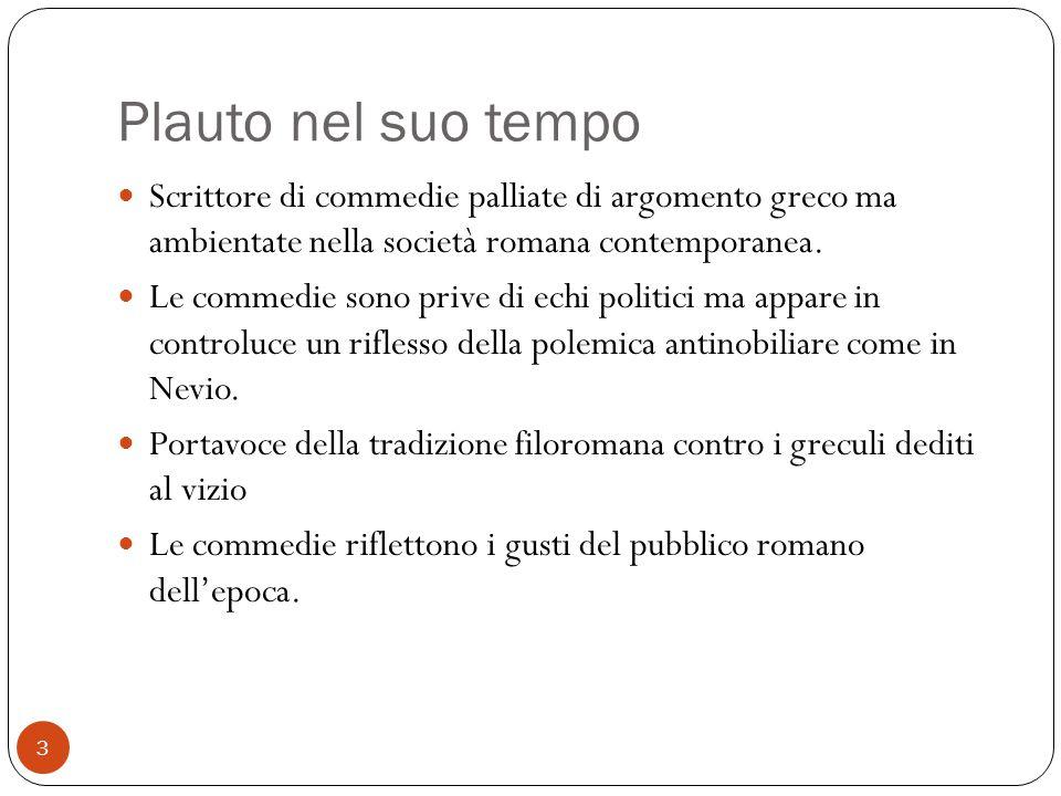 Plauto nel suo tempo Scrittore di commedie palliate di argomento greco ma ambientate nella società romana contemporanea. Le commedie sono prive di ech
