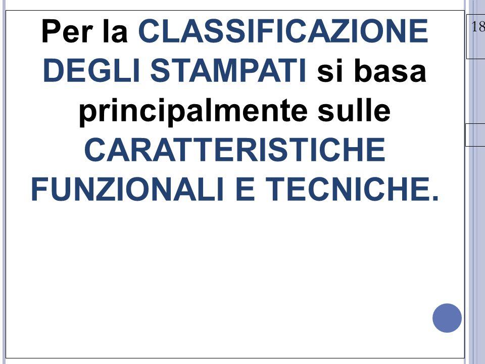 18/03/15 Per la CLASSIFICAZIONE DEGLI STAMPATI si basa principalmente sulle CARATTERISTICHE FUNZIONALI E TECNICHE.