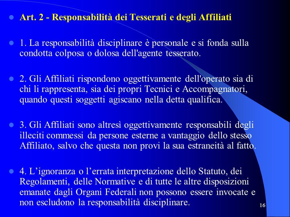 16 Art. 2 - Responsabilità dei Tesserati e degli Affiliati 1. La responsabilità disciplinare è personale e si fonda sulla condotta colposa o dolosa de