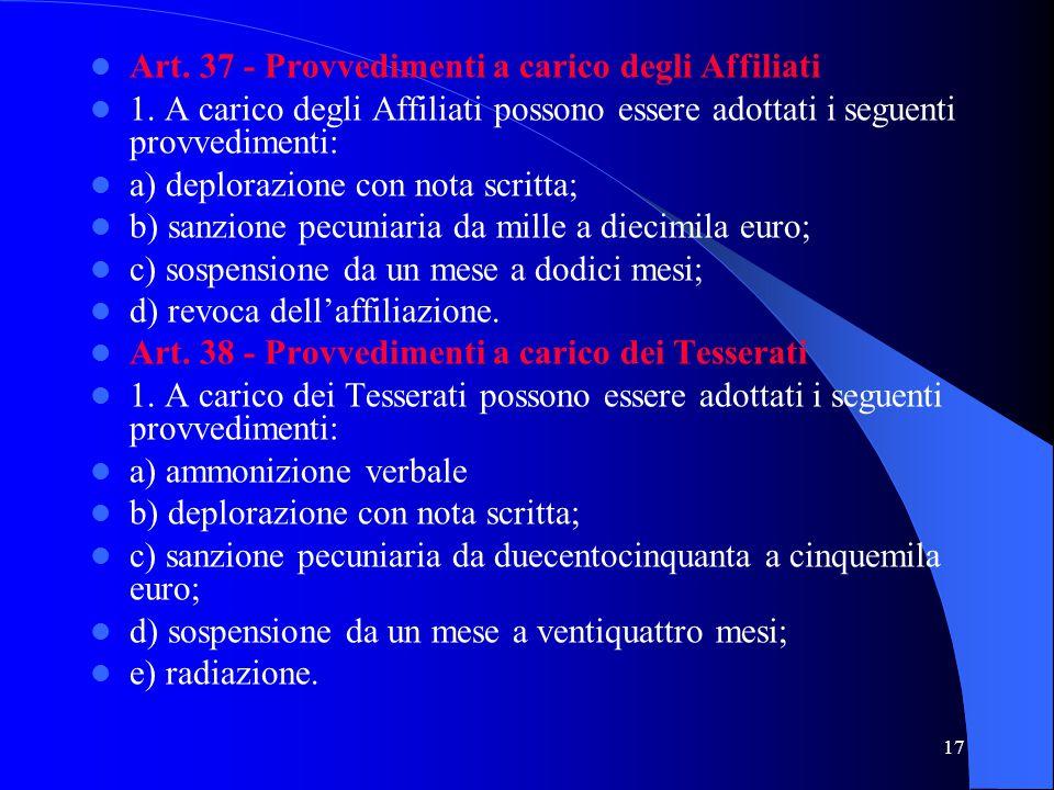 17 Art. 37 - Provvedimenti a carico degli Affiliati 1. A carico degli Affiliati possono essere adottati i seguenti provvedimenti: a) deplorazione con