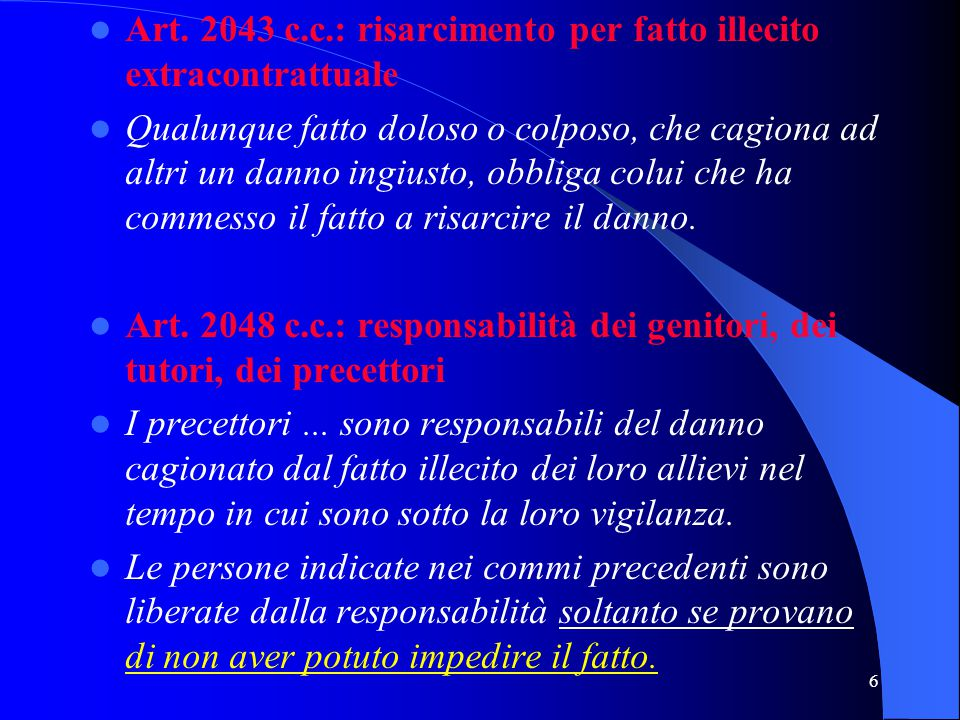 6 Art. 2043 c.c.: risarcimento per fatto illecito extracontrattuale Qualunque fatto doloso o colposo, che cagiona ad altri un danno ingiusto, obbliga