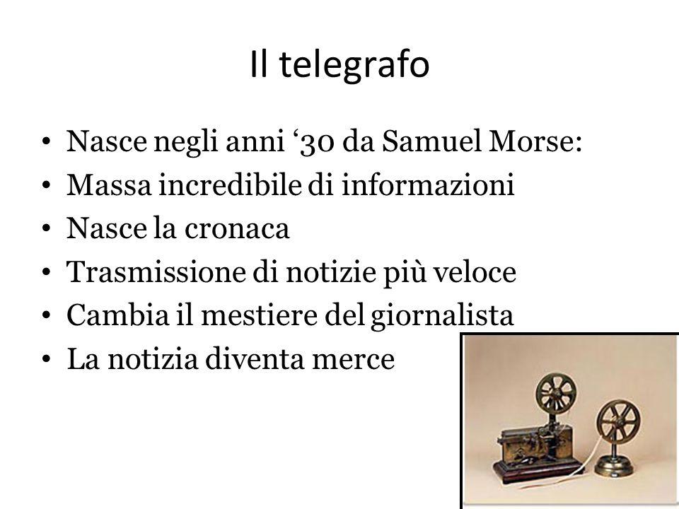Il telegrafo Nasce negli anni '30 da Samuel Morse: Massa incredibile di informazioni Nasce la cronaca Trasmissione di notizie più veloce Cambia il mes