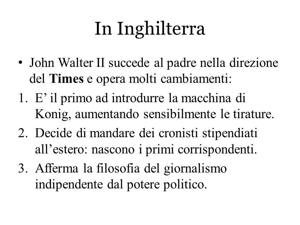In Inghilterra John Walter II succede al padre nella direzione del Times e opera molti cambiamenti: 1.E' il primo ad introdurre la macchina di Konig,