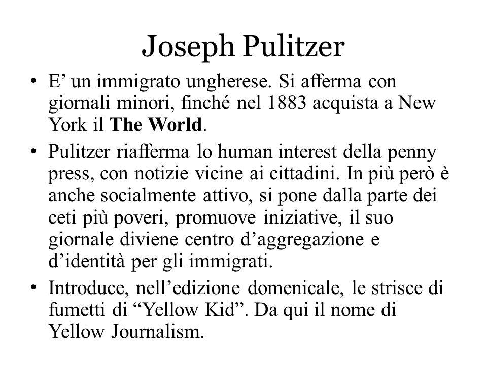 Joseph Pulitzer E' un immigrato ungherese. Si afferma con giornali minori, finché nel 1883 acquista a New York il The World. Pulitzer riafferma lo hum