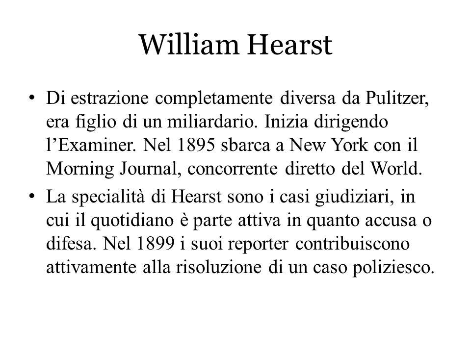 William Hearst Di estrazione completamente diversa da Pulitzer, era figlio di un miliardario. Inizia dirigendo l'Examiner. Nel 1895 sbarca a New York