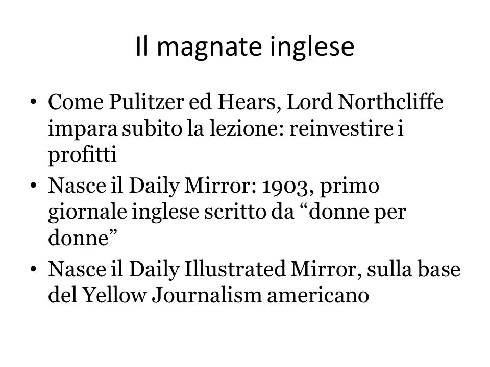 Il magnate inglese Come Pulitzer ed Hears, Lord Northcliffe impara subito la lezione: reinvestire i profitti Nasce il Daily Mirror: 1903, primo giornale inglese scritto da donne per donne Nasce il Daily Illustrated Mirror, sulla base del Yellow Journalism americano
