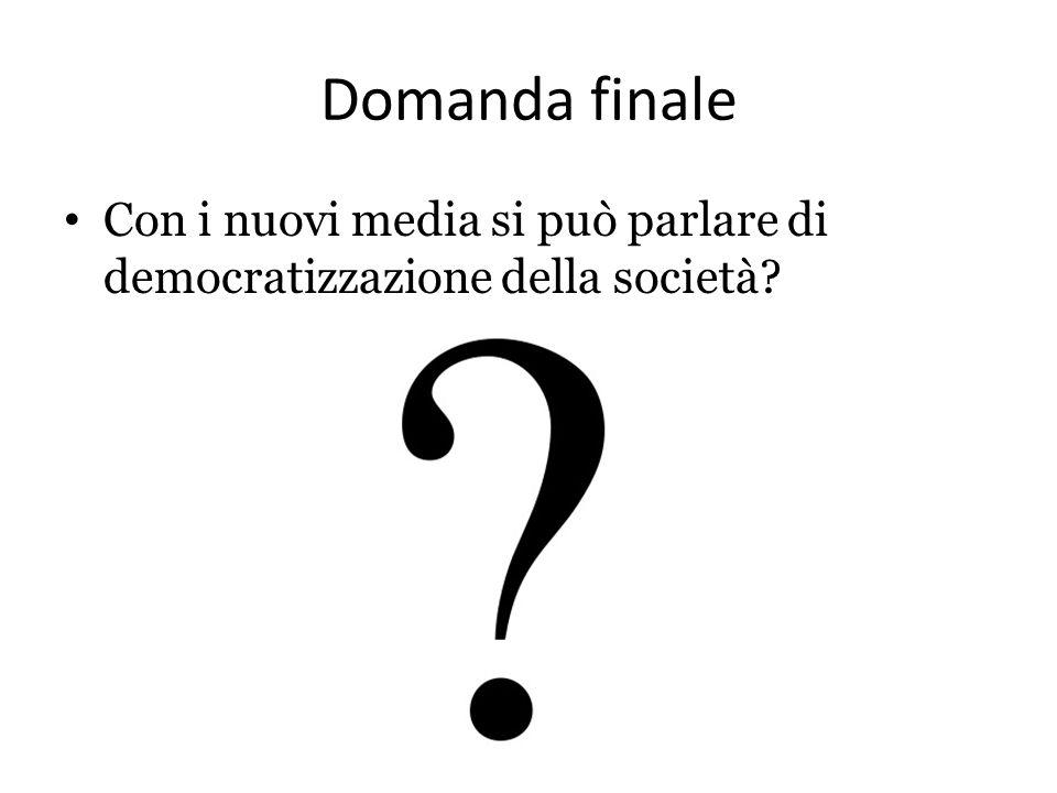Domanda finale Con i nuovi media si può parlare di democratizzazione della società?