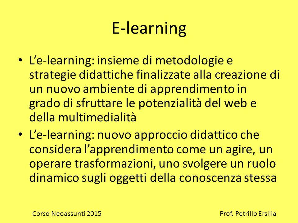 E-learning L'e-learning: insieme di metodologie e strategie didattiche finalizzate alla creazione di un nuovo ambiente di apprendimento in grado di sfruttare le potenzialità del web e della multimedialità L'e-learning: nuovo approccio didattico che considera l'apprendimento come un agire, un operare trasformazioni, uno svolgere un ruolo dinamico sugli oggetti della conoscenza stessa Corso Neoassunti 2015 Prof.