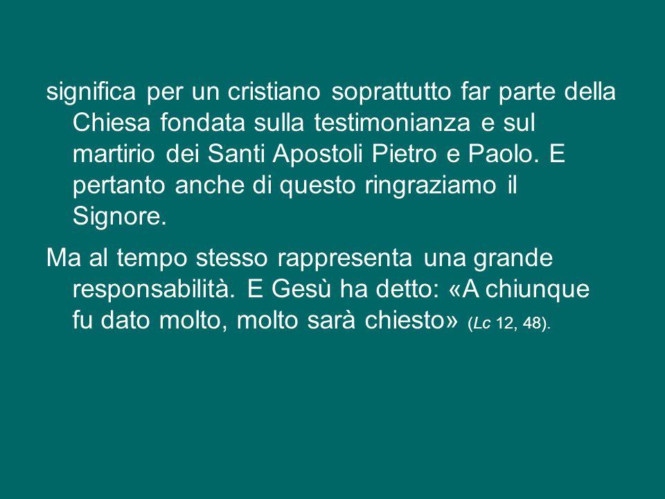 Per tale motivo, ed essendo Vescovo di Roma, vorrei soffermarmi sul nostro vivere a Roma che rappresenta un grande dono, perché significa abitare nell