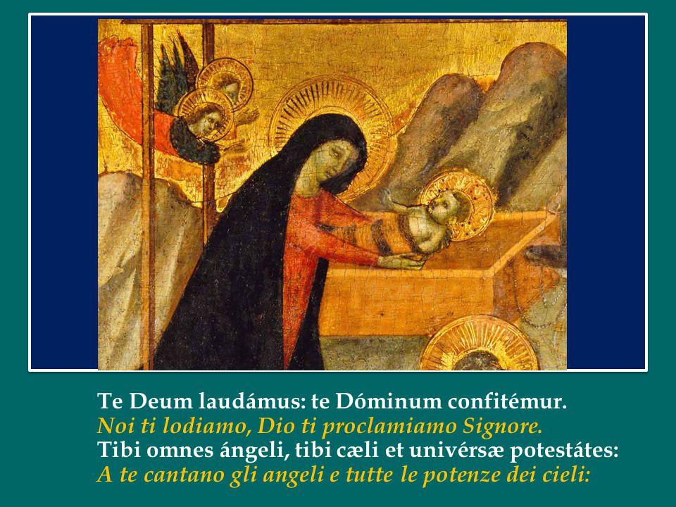 Te Deum laudámus: te Dóminum confitémur.Noi ti lodiamo, Dio ti proclamiamo Signore.