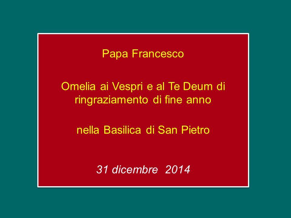 Papa Francesco Omelia ai Vespri e al Te Deum di ringraziamento di fine anno nella Basilica di San Pietro 31 dicembre 2014 Papa Francesco Omelia ai Vespri e al Te Deum di ringraziamento di fine anno nella Basilica di San Pietro 31 dicembre 2014