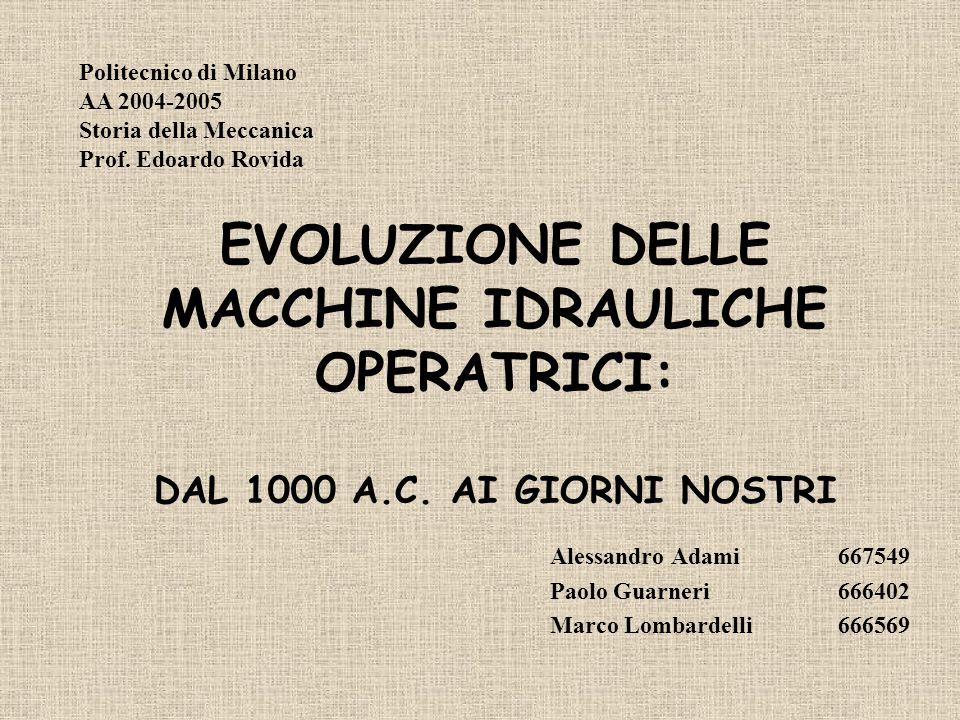 EVOLUZIONE DELLE MACCHINE IDRAULICHE OPERATRICI: DAL 1000 A.C. AI GIORNI NOSTRI Alessandro Adami667549 Paolo Guarneri666402 Marco Lombardelli666569 Po