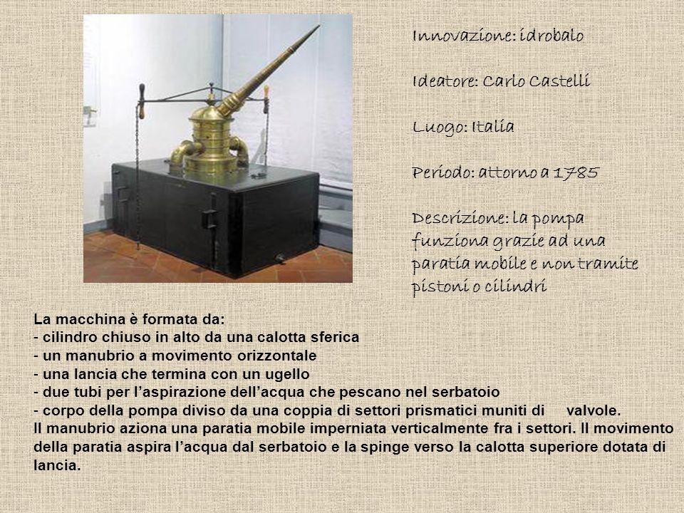 Innovazione: idrobalo Ideatore: Carlo Castelli Luogo: Italia Periodo: attorno a 1785 Descrizione: la pompa funziona grazie ad una paratia mobile e non