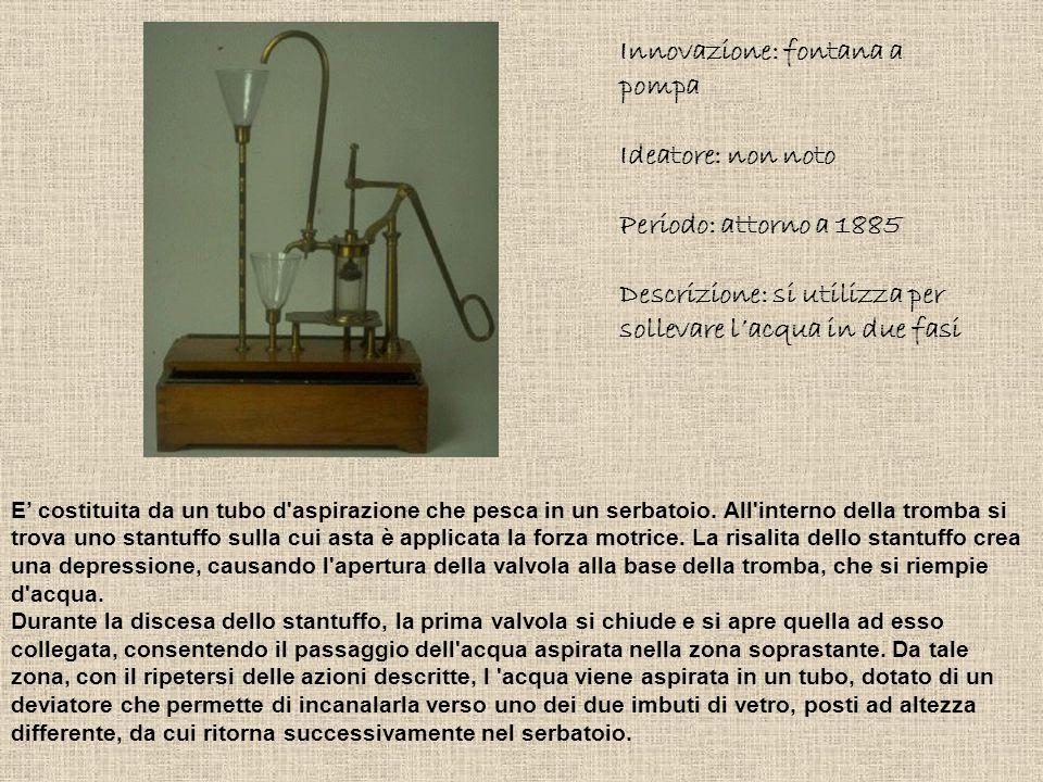 Innovazione: fontana a pompa Ideatore: non noto Periodo: attorno a 1885 Descrizione: si utilizza per sollevare l'acqua in due fasi E' costituita da un