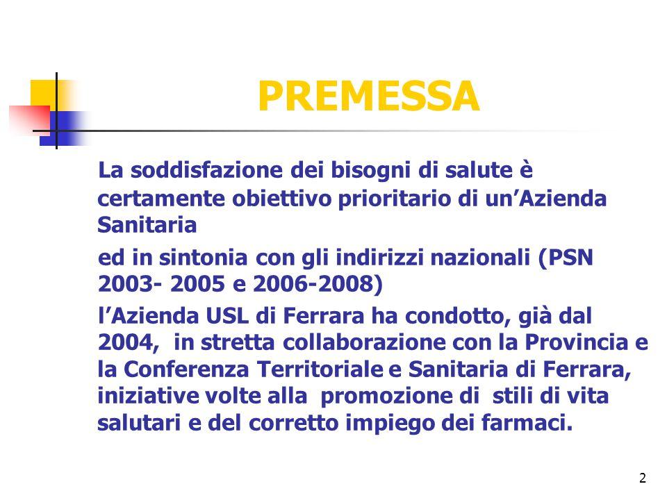 2 PREMESSA La soddisfazione dei bisogni di salute è certamente obiettivo prioritario di un'Azienda Sanitaria ed in sintonia con gli indirizzi nazionali (PSN 2003- 2005 e 2006-2008) l'Azienda USL di Ferrara ha condotto, già dal 2004, in stretta collaborazione con la Provincia e la Conferenza Territoriale e Sanitaria di Ferrara, iniziative volte alla promozione di stili di vita salutari e del corretto impiego dei farmaci.