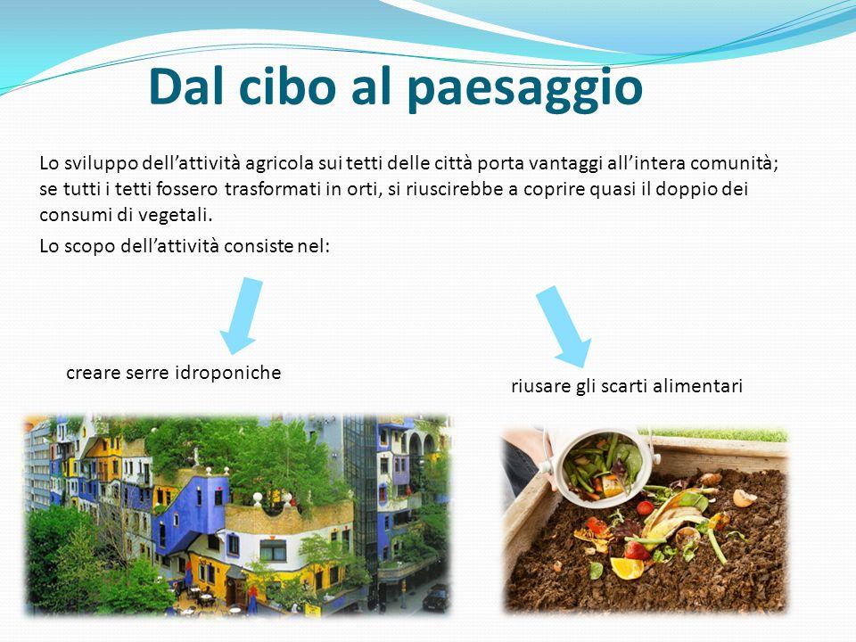 Dal cibo al paesaggio Lo sviluppo dell'attività agricola sui tetti delle città porta vantaggi all'intera comunità; se tutti i tetti fossero trasformati in orti, si riuscirebbe a coprire quasi il doppio dei consumi di vegetali.