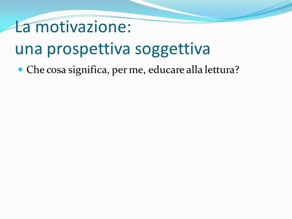 La motivazione: una prospettiva soggettiva Che cosa significa, per me, educare alla lettura
