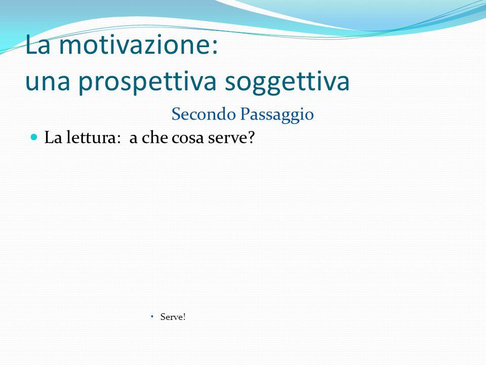 La motivazione: una prospettiva soggettiva Secondo Passaggio La lettura: a che cosa serve Serve!