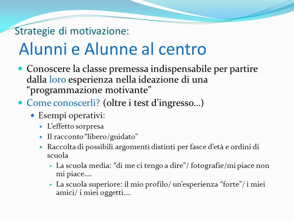 Strategie di motivazione: Alunni e Alunne al centro Conoscere la classe premessa indispensabile per partire dalla loro esperienza nella ideazione di una programmazione motivante Come conoscerli.
