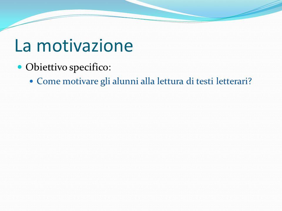 La motivazione Obiettivo specifico: Come motivare gli alunni alla lettura di testi letterari
