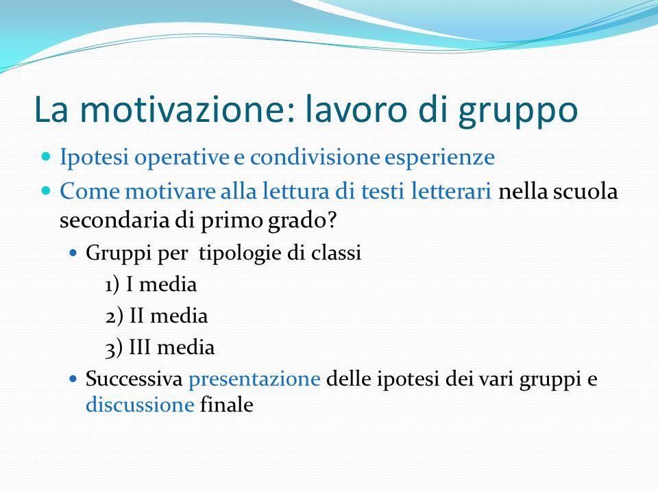 La motivazione: lavoro di gruppo Ipotesi operative e condivisione esperienze Come motivare alla lettura di testi letterari nella scuola secondaria di primo grado.