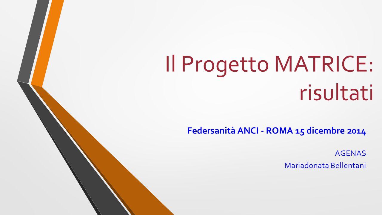 Il Progetto MATRICE: risultati Federsanità ANCI - ROMA 15 dicembre 2014 AGENAS Mariadonata Bellentani