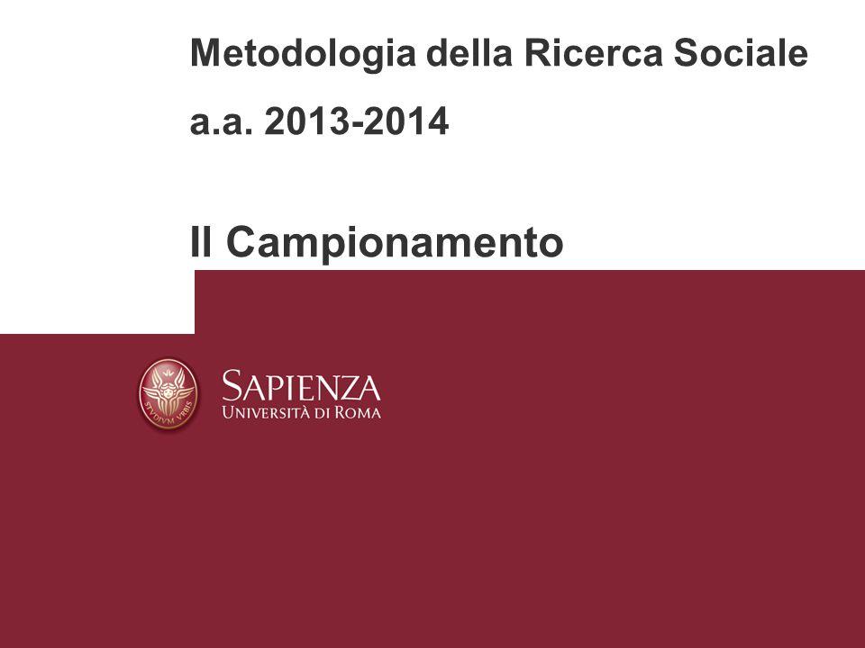 Metodologia della Ricerca Sociale a.a. 2013-2014 Il Campionamento